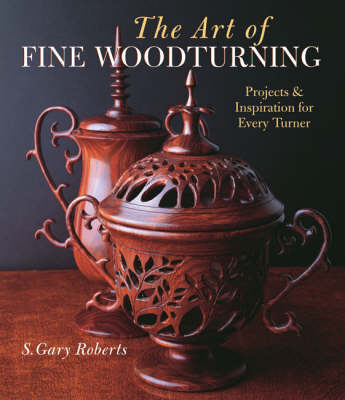 The Art of Fine Woodturning: Projects and Inspiration for Every Turner