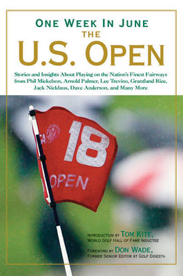 One Week in June - The U.S. Open: Stories and Insights About Playing on the Nation's Finest Fairways from Phil Mickelson, Arnold Palmer, Lee Trevino, Grantland Rice, Jack Nicklaus, Dave Anderson, and Many More