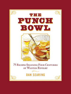The Punch Bowl: 75 Recipes Spanning Four Centuries of Wanton Revelry