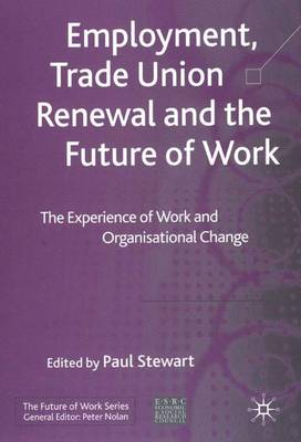 Employment, Trade Union Renewal and the Future of Work: The Experience of Work and Organisational Change