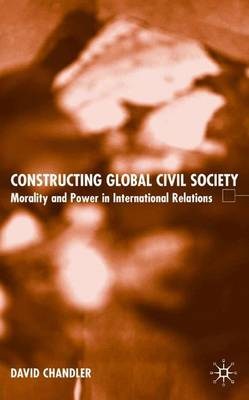 Constructing Global Civil Society: Morality and Power in International Relations