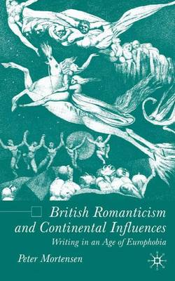 British Romanticism and Continental Influences: Writing in an Age of Europhobia