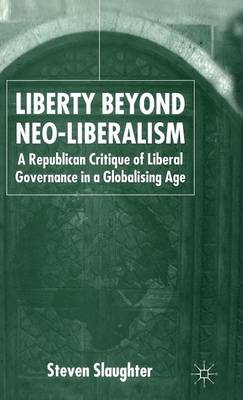 Liberty Beyond Neo-Liberalism: A Republican Critique of Liberal Governance in a Globalising Age