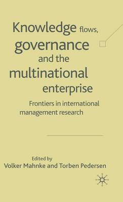 Knowledge Flows, Governance and the Multinational Enterprise: Frontiers in International Management Research