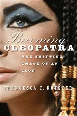Becoming Cleopatra: The Shifting Image of an Icon