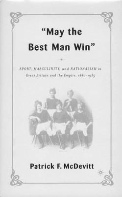 May the Best Man Win: Sport, Masculinity, and Nationalism in Great Britain and the Empire, 1880-1935