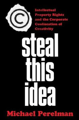 Steal This Idea: Intellectual Property and the Corporate Confiscation of Creativity