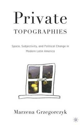Private Topographies: Space, Subjectivity and Political Change in Modern Latin America