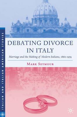 Debating Divorce in Italy: Marriage and the Making of Modern Italians, 1860-1974