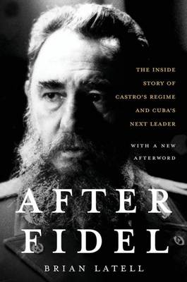 After Fidel: Raul Castro and the Future of Cuba's Revolution