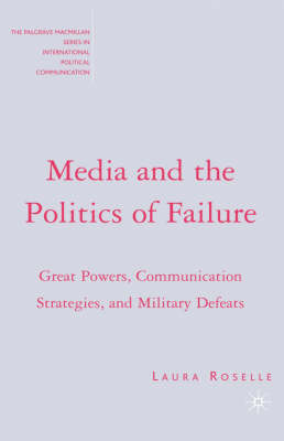 Media and the Politics of Failure: Great Powers, Communication Strategies, and Military Defeats