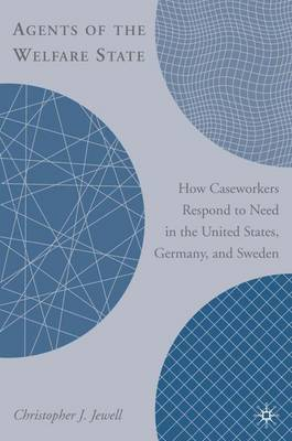 Agents of the Welfare State: How Caseworkers Respond to Need in the United States, Germany, and Sweden