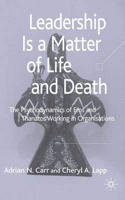 Leadership is a Matter of Life and Death: The Psychodynamics of Eros and Thanatos Working in Organisations