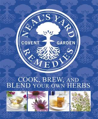Neal's Yard Remedies: Cook, Brew and Blend Your Own Herbs