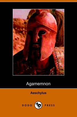 The Agamemnon of Aeschylus: Translated Into English Rhyming Verse with Explanatory Notes