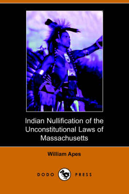 Indian Nullification of the Unconstitutional Laws of Massachusetts Relative to the Marshpee Tribe, Or, the Pretended Riot Explained