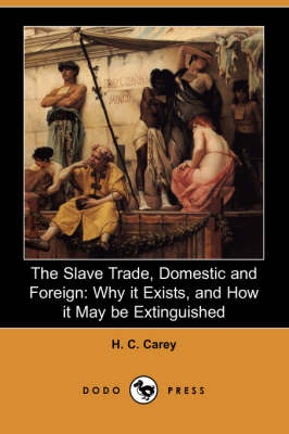 The Slave Trade, Domestic and Foreign: Why It Exists, and How It May Be Extinguished (Dodo Press)