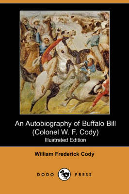 An Autobiography of Buffalo Bill (Colonel W. F. Cody) (Illustrated Edition) (Dodo Press)