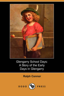 Glengarry School Days: A Story of the Early Days in Glengarry
