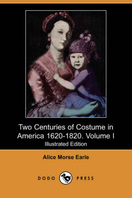 Two Centuries of Costume in America 1620-1820. Volume I (Illustrated Edition) (Dodo Press)