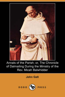 Annals of the Parish; Or, the Chronicle of Dalmailing During the Ministry of the REV. Micah Balwhidder (Dodo Press)