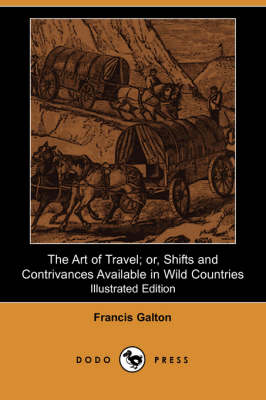 The Art of Travel; Or, Shifts and Contrivances Available in Wild Countries (Illustrated Edition)