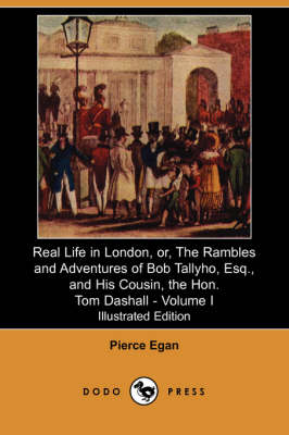Real Life in London, Or, the Rambles and Adventures of Bob Tallyho, Esq., and His Cousin, the Hon. Tom Dashall. Volume I (Illustrated Edition) (Dodo P