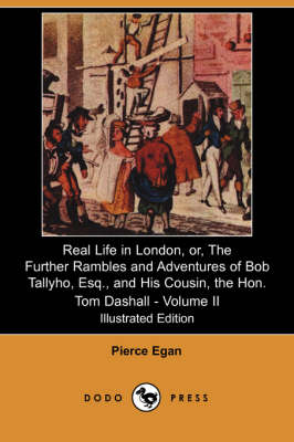Real Life in London, Or, the Further Rambles and Adventures of Bob Tallyho, Esq., and His Cousin, the Hon. Tom Dashall. Volume II (Illustrated Edition