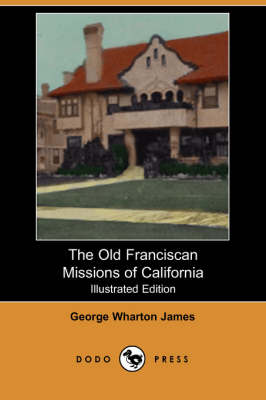 The Old Franciscan Missions of California (Illustrated Edition) (Dodo Press)