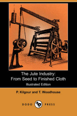 The Jute Industry: From Seed to Finished Cloth (Illustrated Edition) (Dodo Press)