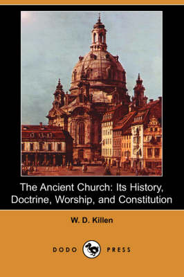 The Ancient Church: Its History, Doctrine, Worship, and Constitution (Dodo Press)