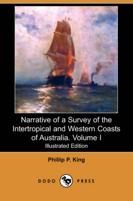 Narrative of a Survey of the Intertropical and Western Coasts of Australia. Volume I (Illustrated Edition) (Dodo Press)