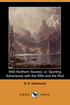Wild Northern Scenes; Or, Sporting Adventures with the Rifle and the Rod (Dodo Press)
