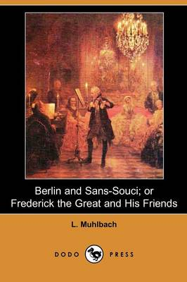 Berlin and Sans-Souci: Or, Frederick the Great and His Friends