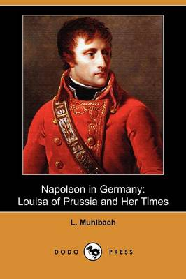 Napoleon in Germany: Louisa of Prussia and Her Times (Dodo Press)