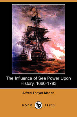 The Influence of Sea Power Upon History, 1660-1783 (Illustrated Edition) (Dodo Press)