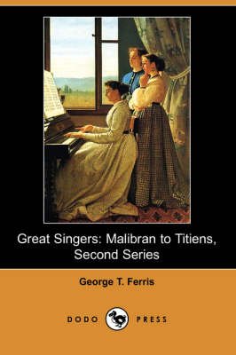 Great Singers: Malibran to Titiens, Second Series (Dodo Press)