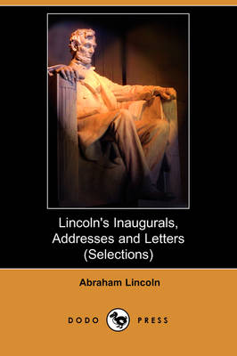 Lincoln's Inaugurals, Addresses and Letters (Selections) (Dodo Press)