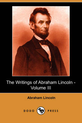 The Writings of Abraham Lincoln, Volume 3