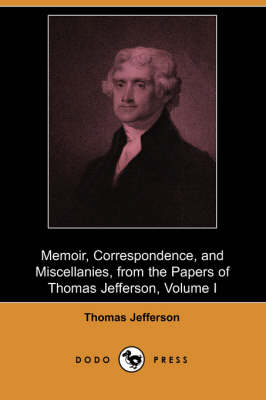 Memoir, Correspondence, and Miscellanies, from the Papers of Thomas Jefferson, Volume I (Dodo Press)