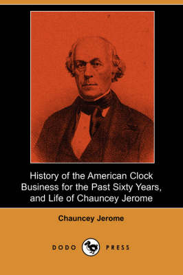 History of the American Clock Business for the Past Sixty Years, and Life of Chauncey Jerome (Dodo Press)
