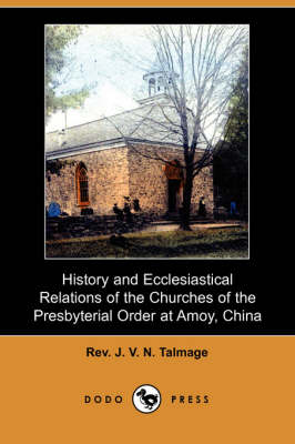 History and Ecclesiastical Relations of the Churches of the Presbyterial Order at Amoy, China (Dodo Press)