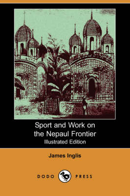 Sport and Work on the Nepaul Frontier (Illustrated Edition) (Dodo Press)