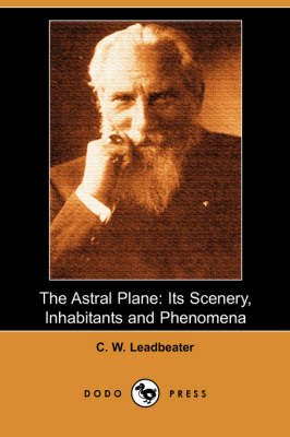 The Astral Plane: Its Scenery, Inhabitants and Phenomena (Dodo Press)