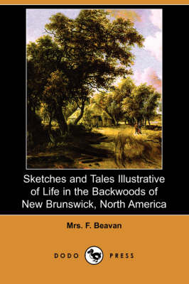 Sketches and Tales Illustrative of Life in the Backwoods of New Brunswick, North America (Dodo Press)