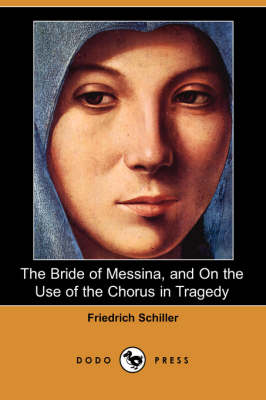 The Bride of Messina, and on the Use of the Chorus in Tragedy (Dodo Press)