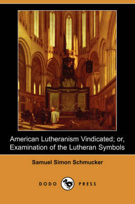 American Lutheranism Vindicated; Or, Examination of the Lutheran Symbols (Dodo Press)