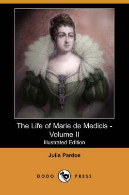 The Life of Marie de Medicis - Volume II (Illustrated Edition) (Dodo Press)