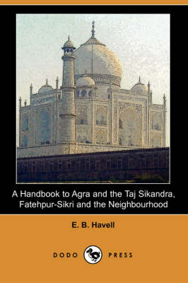 A Handbook to Agra and the Taj Sikandra, Fatehpur-Sikri and the Neighbourhood (Dodo Press)