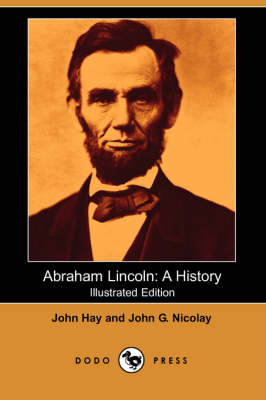 Abraham Lincoln: A History (Illustrated Edition) (Dodo Press)